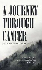 A Journey Through Cancer : With Faith and Hope - Chuck Rudolph