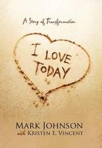 I Love Today : A Story of Transformation - Mark Johnson