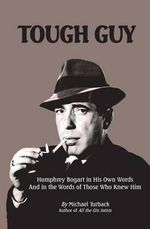 Tough Guy : Humphrey Bogart in His Own Words and in the Words of Those Who Knew Him - Michael Turback