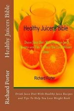 Healthy Juicers Bible : Drink Juice Diet with Healthy Juice Recipes and Tips to Help You Lose Weight Book - Richard Porter