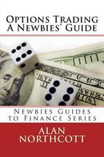 Options Trading a Newbies' Guide : An Everyday Guide to Trading Options - Alan Northcott