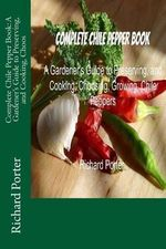 Complete Chile Pepper Book : A Gardener's Guide to Preserving, and Cooking, Choos - Richard Porter