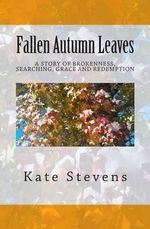 Fallen Autumn Leaves : A Story of Brokenness, Searching, Grace, and Redemption - Kate Stevens