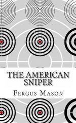 The American Sniper : A History of America's Shadow Warriors - Fergus Mason
