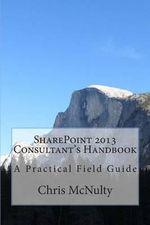 Sharepoint 2013 Consultant's Handbook : A Practical Field Guide - Chris McNulty