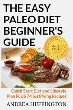 The Easy Paleo Diet Beginner's Guide : Quick Start Diet and Lifestyle Plan Plus 74 Sastifying Recipes - Andrea Huffington