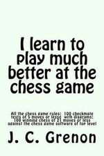 I Learn to Play Chess : All the Rules of Chess and 100 Tests with Diagrams - J C Grenon