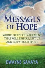 Messages of Hope : Words of Encouragement That Will Inspire, Lift Up, Challenge and Edify Your Spirit - MR Dwayne Savaya Sr