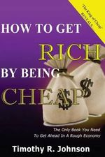 How to Get Rich by Being Cheap : Cheap Is Not a Five Letter Word Its a 4 Letter Word Means Cash in Your Pocket - MR Timothy Johnson