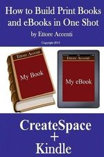 How to Build Print Books and eBooks in One Shot : By Using Createspace and Kindle - Ettore Accenti
