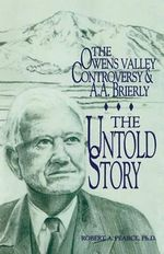 The Owens Valley Controversy and A. A. Brierly : The Untold Story - Robert a Pearce Ph D
