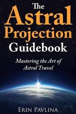The Astral Projection Guidebook : Mastering the Art of Astral Travel - Erin Pavlina
