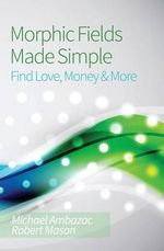 Morphic Fields Made Simple : Find Love, Money & More - Michael Ambazac