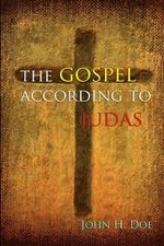 The Gospel According to Judas : A Handbook on Life - John H Doe