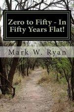 Zero to Fifty - In Fifty Years Flat! - MR Mark W Ryan