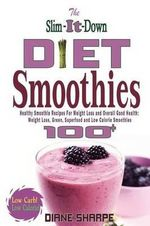 The Slim-It-Down Diet Smoothies : Over 100 Healthy Smoothie Recipes for Weight Loss and Overall Good Health - Weight Loss, Green, Superfood and Low Calorie Smoothies - Diane Sharpe
