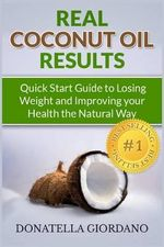 Real Coconut Oil Results : Quick Start Guide to Losing Weight and Improving Your Health the Natural Way - Donatella Giordano