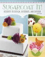 Sugarcoat It! : Desserts to Design, Decorate, and Devour - Jen Besel