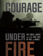 Courage Under Fire : True Stories of Bravery from the U.S. Army, Navy, Air Force, and Marines - Adam Miller
