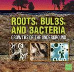 Roots, Bulbs, and Bacteria : Growths of the Underground - Jody Sullivan Rake