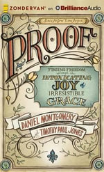 Proof : Finding Freedom Through the Intoxicating Joy of Irresistible Grace - Dan Montgomery