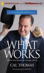 What Works : Common Sense Solutions to the Nation's Problems - Cal Thomas