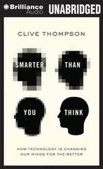 Smarter Than You Think : How Technology Is Changing Our Minds for the Better - Sir Clive Thompson