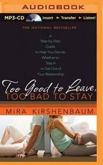 Too Good to Leave, Too Bad to Stay : A Step-By-Step Guide to Help You Decide Whether to Stay in or Get Out of Your Relationship - Agent Howard@morhaimliterary Com Mira Kirshenbaum