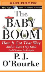 The Baby Boom : How It Got That Way... and It Wasn't My Fault... and I'll Never Do It Again - P J O'Rourke