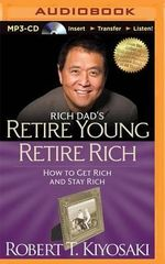 Rich Dad's Retire Young Retire Rich : How to Get Rich and Stay Rich - Robert T Kiyosaki