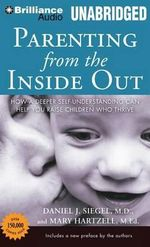 Parenting from the Inside Out : How a Deeper Self-Understanding Can Help You Raise Children Who Thrive - Daniel J Siegel