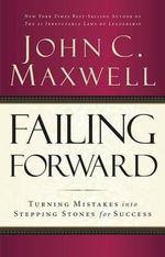 Failing Forward : Turning Mistakes Into Stepping Stones for Success - John C Maxwell