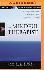 The Mindful Therapist : A Clinician's Guide to Mindsight and Neural Integration - Daniel J Siegel