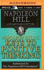 Napoleon Hill's Keys to Positive Thinking : 10 Steps to Health, Wealth, and Success - Napoleon Hill