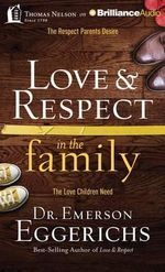 Love & Respect in the Family : The Respect Parents Desire, the Love Children Need - Dr Emerson Eggerichs