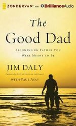 The Good Dad : Becoming the Father You Were Meant to Be - Jim Daly