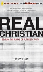 Real Christian : Bearing the Marks of Authentic Faith - Todd A Wilson