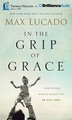 In the Grip of Grace : Your Father Always Caught You. He Still Does. - Max Lucado