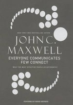 Everyone Communicates, Few Connect : What the Most Effective People Do Differently - John C Maxwell