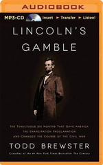 Lincoln's Gamble : The Tumultuous Six Months That Gave America the Emancipation Proclamation and Changed the Course of the Civil War - Todd Brewster