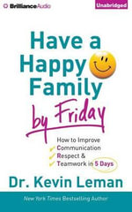 Have a Happy Family by Friday : How to Improve Communication, Respect & Teamwork in 5 Days - Dr Kevin Leman