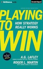 Playing to Win : How Strategy Really Works - A G Lafley