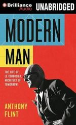 Modern Man : The Life of Le Corbusier, Architect of Tomorrow - Mr Anthony Flint