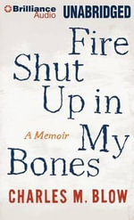 Fire Shut Up in My Bones : A Memoir - Charles M Blow