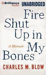 Fire Shut Up in My Bones : A Memoir - Charles M Blow