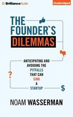 The Founder's Dilemmas : Anticipating and Avoiding the Pitfalls That Can Sink a Startup - Noam Wasserman