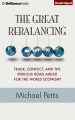 The Great Rebalancing : Trade, Conflict, and the Perilous Road Ahead for the World Economy - Adjunct Professor Michael Pettis