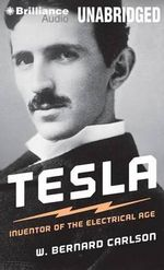 Tesla : Inventor of the Electrical Age - Associate Professor Department of Technology Culture and Communication W Bernard Carlson