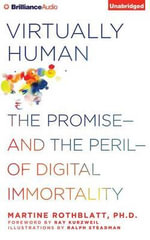 Virtually Human : The Promise?and the Peril?of Digital Immortality - Martine Rothblatt