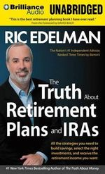 The Truth about Retirement Plans and IRAs : All the Strategies You Need to Build Savings, Select the Right Investments, and Receive the Retirement Income You Want - Ric Edelman